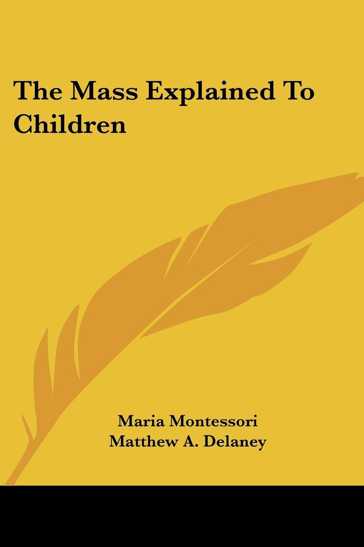 The Mass Explained to Children: Maria Montessori, Matthew A Delaney:  9781432555856: Books - Amazon.ca