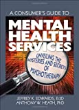 A Consumer's Guide to Mental Health Services, Jeffrey K. Edwards and Anthony Heath, 078903266X
