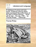A Catalogue of Curious and Rare Books; Containing the Entire Library of the Late Dr Robert Ramsay Which Will Be So, Thomas Philipe, 1170819435