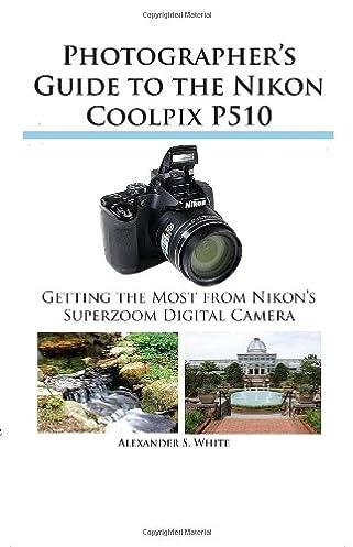 photographer s guide to the nikon coolpix p510 alexander s white rh amazon com nikon coolpix p510 operating manual coolpix p510 manual pdf