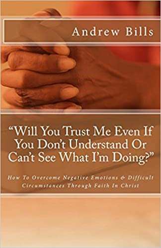 Will You Trust Me Even If You Don't Understand Or Can't See What I'm Doing?: How To Successfully Overcome Negative Emotions And Difficult Circumstances Through Faith In Christ