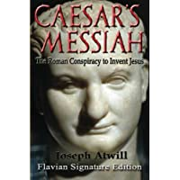 Caesar's Messiah: The Roman Conspiracy to Invent Jesus: Flavian Signature Edition
