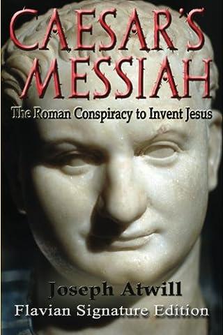 Caesar's Messiah: The Roman Conspiracy to Invent Jesus: Flavian Signature Edition (Religious Conspiracy)