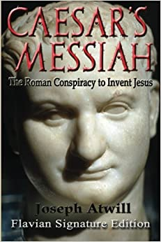 Caesar's Messiah: The Roman Conspiracy to Invent Jesus ...