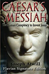 Caesar's Messiah: The Roman Conspiracy to Invent Jesus: Flavian Signature Edition