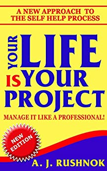 Your Life is Your Project!  Manage it Like a Professional!: A New Approach to  the Self Help Process by [Rushnok, Andrew]