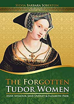 The Forgotten Tudor Women: Anne Seymour, Jane Dudley & Elisabeth Parr by [Soberton, Sylvia Barbara]