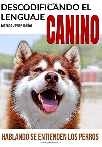 Descodificando el Lenguaje Canino: Hablando se entienden los Perros (Spanish Edition) [Marcos Javier Ibañez] (Tapa Blanda)