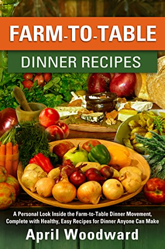 Woodwards Farm - Farm-To-Table Dinner Recipes: A personal look inside the farm-to-table dinner movement, complete with healthy, easy recipes for dinner anyone can make!