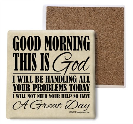 SJT ENTERPRISES, INC. Good Morning This is God. I Will be handling All Your Problems Today. I Will not Need Your Help so Have a Great Day Absorbent Stone Coasters, 4-inch (4-Pack) (SJT04011)