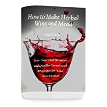 How to Make Herbal Wine and Mead: Start Your Own Brewery and Distiller Career with 40 Recipes for Your Own Alcohol: (Herbal Fermentation, Home Distilling, DIY Bartender)