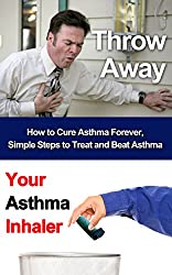 Throw Away Your Asthma Inhaler: How To Treat and Cure Asthma Forever (Asthma, Respiratory, Asthma cure, Asthma treatment, Asthma inhaler, Asthma Relief) (English Edition)