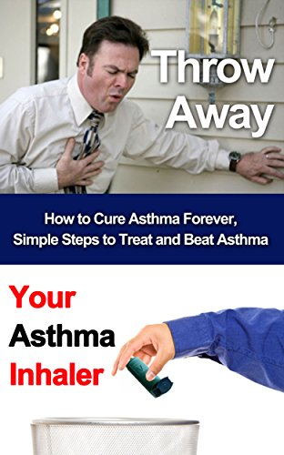 Throw Away Your Asthma Inhaler: How To Treat and Cure Asthma Forever (Asthma, Respiratory, Asthma cure, Asthma treatment, Asthma inhaler, Asthma Relief)