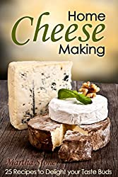 Home Cheese Making: 25 Recipes to Delight Your Taste Buds (Cheese Making at Home Book 1) (English Edition)