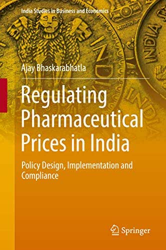 Regulating Pharmaceutical Prices in India: Policy Design, Implementation and Compliance (India Studies in Business and Economics)