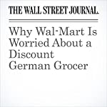 Why Wal-Mart Is Worried About a Discount German Grocer   Sarah Nassauer,Heather Haddon