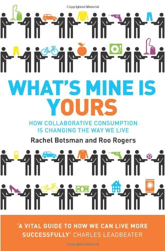 What's Mine Is Yours: The Rise of Collaborative Consumption. Rachel Botsman, Roo Rogers, by Rachel Botsman
