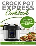 Crock Pot Express Cookbook: Over 500 Proven, Amazing & Healthy Crock Pot Express Multi-Cooker Recipes. (Crock Pot Express Multi-Cooker Cookbook)