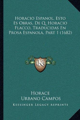 Horacio Espanol, Esto Es Obras, De Q. Horacio Flacco, Traducidas En Prosa Espanola, Part 1 (1682) (Spanish Edition)