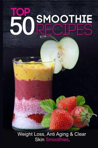 Top 50 Smoothie Recipes: Smoothies for weight loss (smoothie recipe book, smoothie cleanse, green smoothie, smoothie diet, healthy smoothies, everyday smoothies, smoothie recipes with nutrition facts) by The Healer