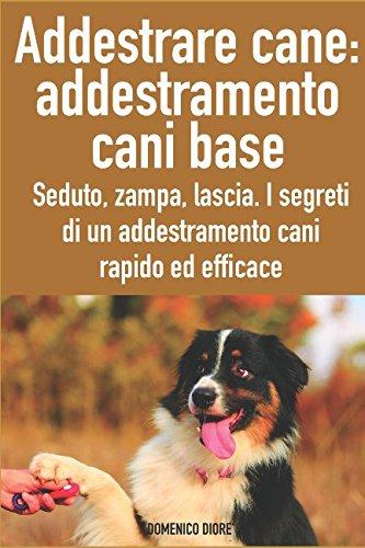 Addestrare cani: addestramento cani base: seduto, zampa, lascia. I segreti di un addestramento cani rapido ed efficace (Italian Edition)