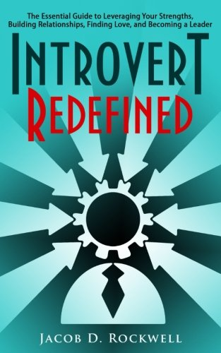 Introvert Redefined: The Essential Guide to Leveraging Your Strengths, Building Relationships, Finding Love, and Becoming a Leader