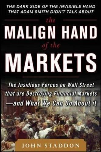 The Malign Hand of the Markets: The Insidious Forces on Wall Street that are Destroying Financial Markets – and What We