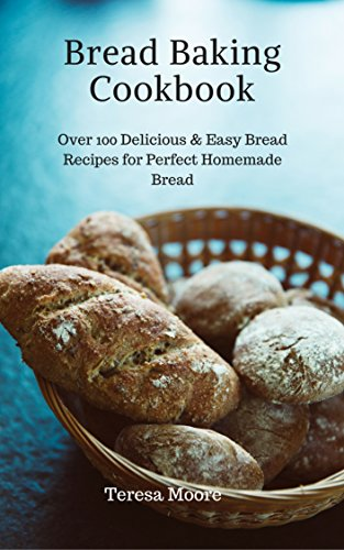Bread Baking Cookbook: Over 100 Delicious & Easy Bread Recipes for Perfect Homemade Bread (Healthy Food Book 62) by [Moore, Teresa ]