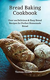 Bread Baking Cookbook: Over 100 Delicious & Easy Bread Recipes for Perfect Homemade Bread (Healthy Food Book 62)