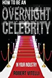 How To Be An Overnight Celebrity In Your Industry