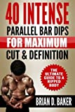40 Intense Parallel Bar Dips for Maximum Cut & Definition: The Ultimate Guide to a Ripped Body