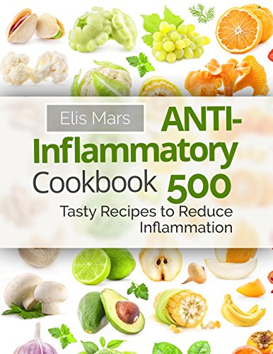 Anti-Inflammatory Cookbook: 500 Tasty Recipes to Reduce Inflammation by Elis Mars