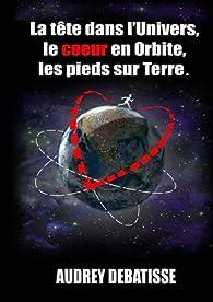 La tête dans l'Univers, le coeur en Orbite, les pieds sur Terre par Audrey Debatisse