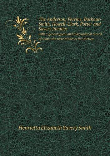 The Anderson, Perrine, Barbour-Smith, Howell-Clark, Porter and Savery families with a genealogical and biographical record of some who were pioneers in America pdf epub