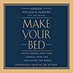 Make Your Bed: Little Things That Can Change Your Life...And Maybe the World Audiobook by William H. McRaven Narrated by William H. McRaven