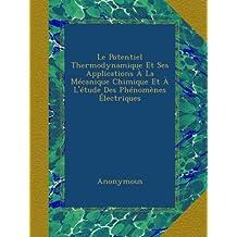 Le Potentiel Thermodynamique Et Ses Applications À La Mécanique Chimique Et À L'étude Des Phénomènes Électriques