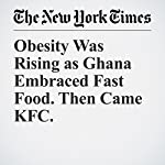 Obesity Was Rising as Ghana Embraced Fast Food. Then Came KFC. | Dionne Searcey,Matt Richtel