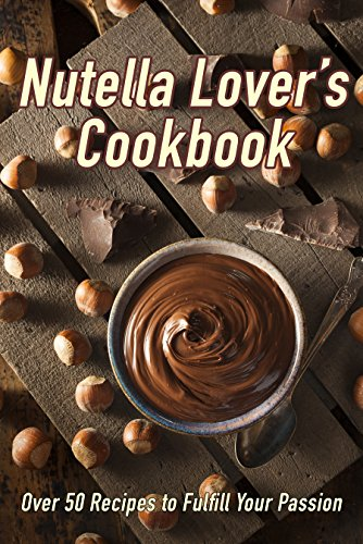 Nutella Lover's Cookbook: Over 50 Recipes to Fulfill Your Passion by Samantha Schwartz