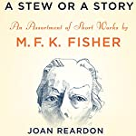 A Stew or a Story: An Assortment of Short Works by M.F.K. Fisher | M.F.K. Fisher