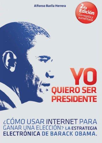Yo Quiero Ser Presidente ¿Cómo usar internet para ganar una elección? La estrategia electrónica de Barack Obama (Spanish Edition)