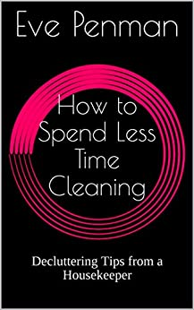 How to Spend Less Time Cleaning: Decluttering Tips from a Housekeeper by [Penman, Eve]