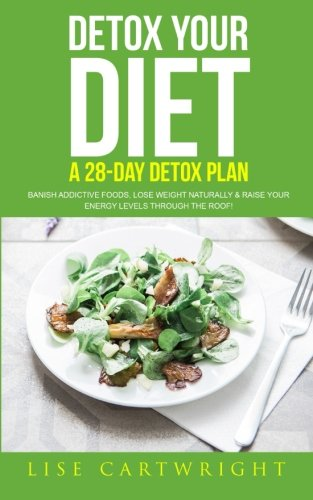 Detox Your Diet: Banish Addictive Foods, Lose Weight Naturally & Raise Your Energy Levels Through The Roof!