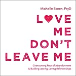 Love Me, Don't Leave Me: Overcoming Fear of Abandonment and Building Lasting, Loving Relationships | Michelle Skeen PsyD