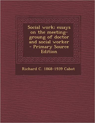Social Work Essays On The Meetinggroung Of Doctor And Social  Social Work Essays On The Meetinggroung Of Doctor And Social Worker  Richard C  Cabot  Amazoncom Books