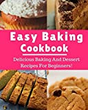 baking cookbooks for beginners - Easy Baking Cookbook: Delicious Baking And Dessert Recipes For Beginners! (Baking Recipes)