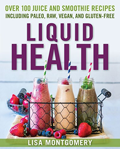 Liquid Health: Over 100 Juices and Smoothies Including Paleo, Raw, Vegan, and Gluten-Free Recipes