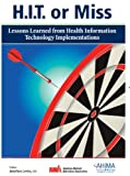 H. I. T. or Miss : Lessons Learned from Health Information Technology Implementation, Leviss, Jonathan and Gugerty, Brian, 1584262400