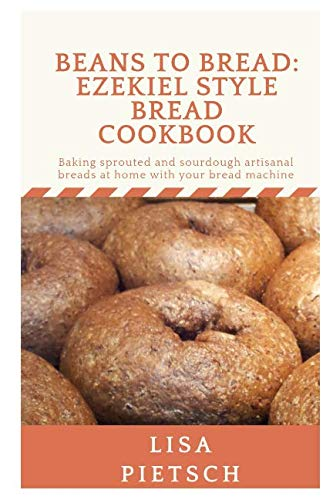 Beans to Bread: Ezekiel Style Bread Cookbook: Baking sprouted and sourdough artisanal breads at home with your bread machine by Lisa Pietsch