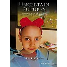 Uncertain Futures: Communication and Culture in Childhood Cancer Treatment (Wiley Blackwell Studies in Discourse and Culture Book 7)