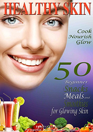 HEALTHY SKIN: Cook, Nourish, Glow, 50 Beginner Snacks, Meals and Smoothies for Glowing Skin, Skin ()